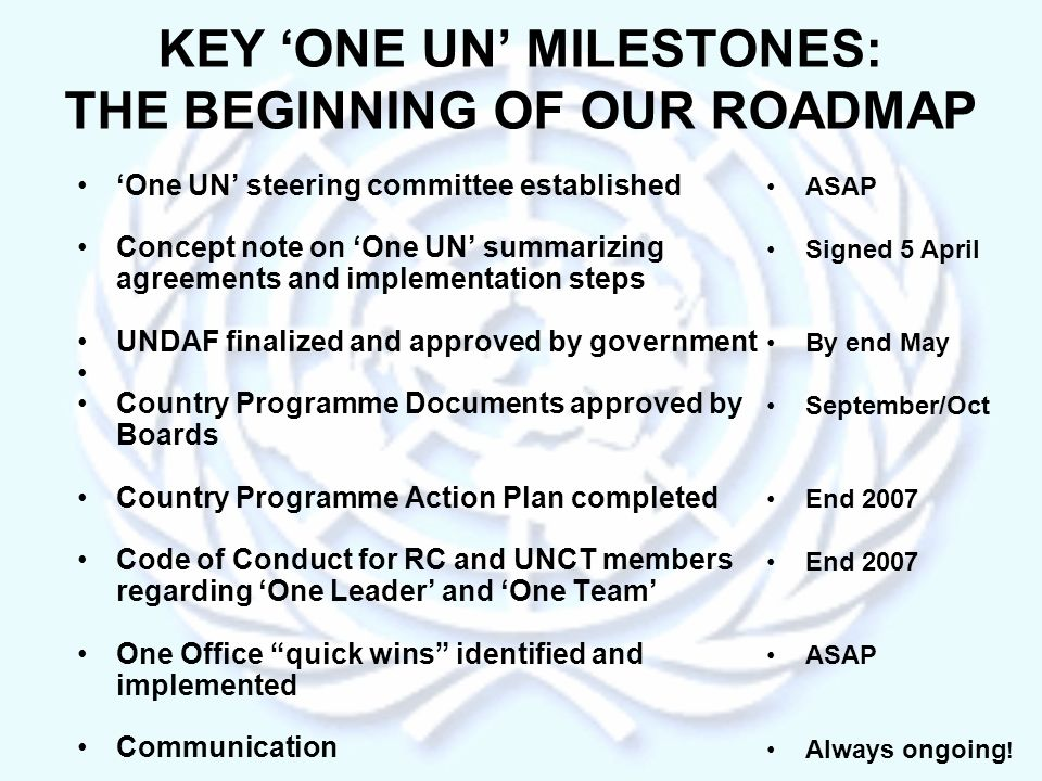 KEY ONE UN MILESTONES: THE BEGINNING OF OUR ROADMAP One UN steering committee established Concept note on One UN summarizing agreements and implementation steps UNDAF finalized and approved by government Country Programme Documents approved by Boards Country Programme Action Plan completed Code of Conduct for RC and UNCT members regarding One Leader and One Team One Office quick wins identified and implemented Communication ASAP Signed 5 April By end May September/Oct End 2007 ASAP Always ongoing !