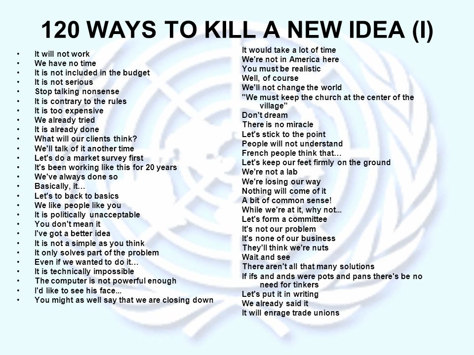 120 WAYS TO KILL A NEW IDEA (I) It will not work We have no time It is not included in the budget It is not serious Stop talking nonsense It is contrary to the rules It is too expensive We already tried It is already done What will our clients think.