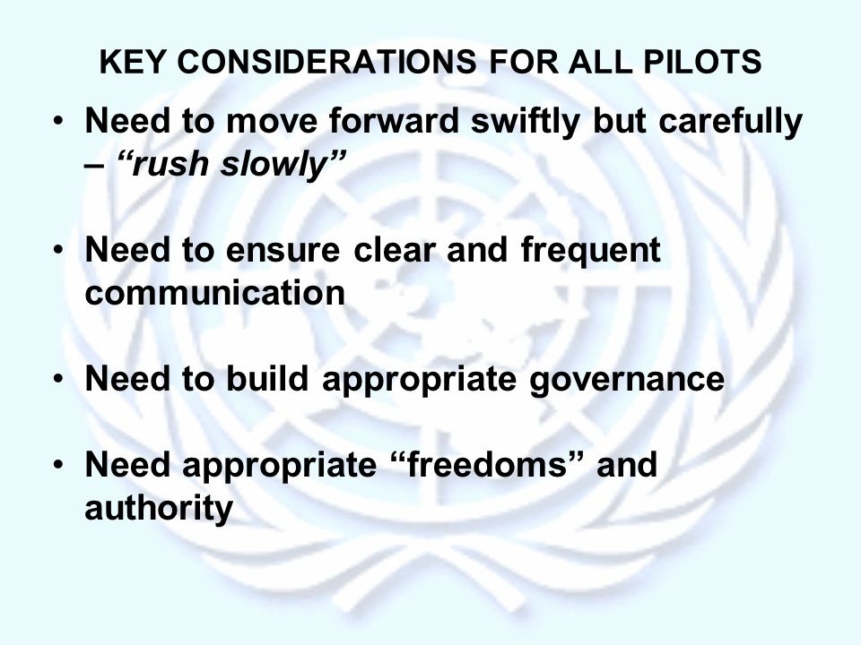 KEY CONSIDERATIONS FOR ALL PILOTS Need to move forward swiftly but carefully – rush slowly Need to ensure clear and frequent communication Need to build appropriate governance Need appropriate freedoms and authority