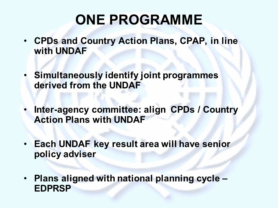 ONE PROGRAMME CPDs and Country Action Plans, CPAP, in line with UNDAF Simultaneously identify joint programmes derived from the UNDAF Inter-agency committee: align CPDs / Country Action Plans with UNDAF Each UNDAF key result area will have senior policy adviser Plans aligned with national planning cycle – EDPRSP