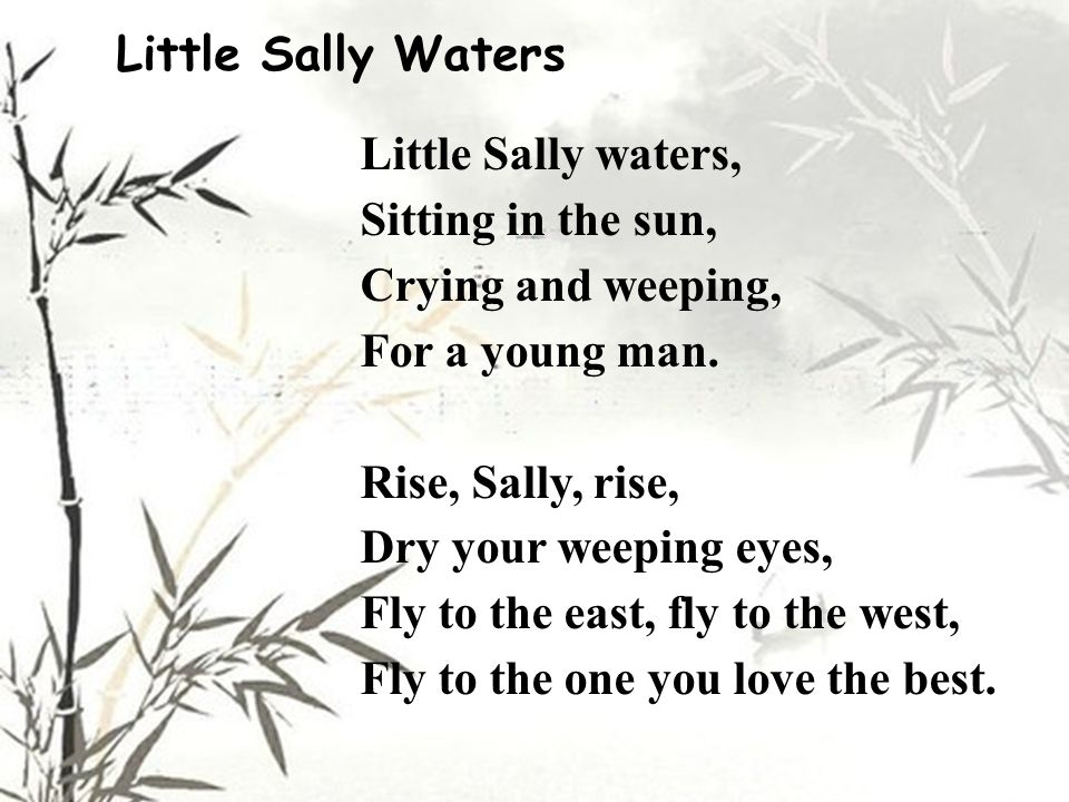 Little Sally Waters Little Sally waters, Sitting in the sun, Crying and weeping, For a young man. Rise, Sally, rise, Dry your weeping eyes, Fly to the