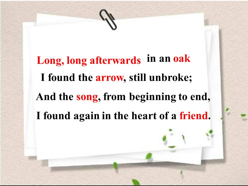 Long, long afterwards, in an oak I found the arrow, still unbroke; And the song, from beginning to end, I found again in the heart of a friend. Long,