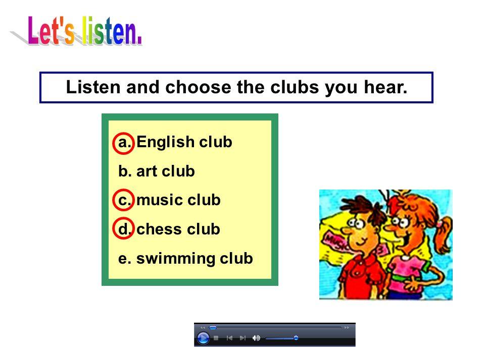 a.English club b.art club c.music club d.chess club e.swimming club Listen and choose the clubs you hear.