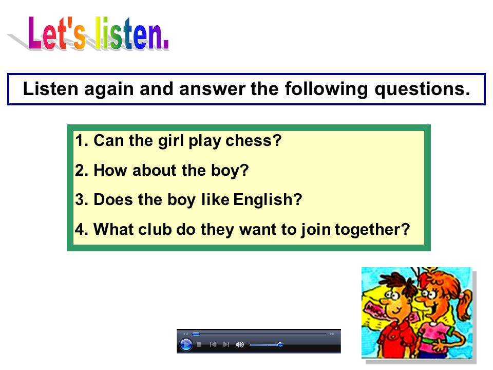 1.Can the girl play chess? 2.How about the boy? 3.Does the boy like English? 4.What club do they want to join together? Listen again and answer the fo