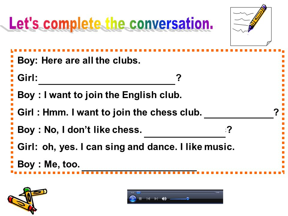 Boy: Here are all the clubs. Girl: What club do you want to join? Boy : I want to join the English club. Girl : Hmm. I want to join the chess club. Ho