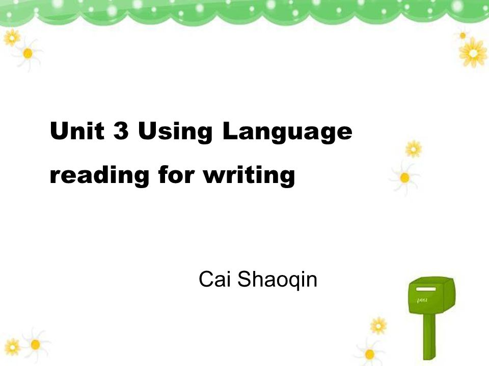 Unit 3 Using Language reading for writing Cai Shaoqin