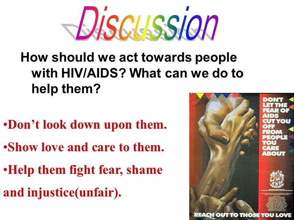 How should we act towards people with HIV/AIDS? What can we do to help them? Dont look down upon them. Show love and care to them. Help them fight fea