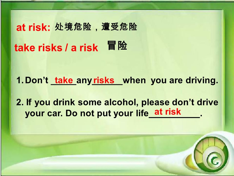 at risk: take risks / a risk 1.Dont _____any______when you are driving.
