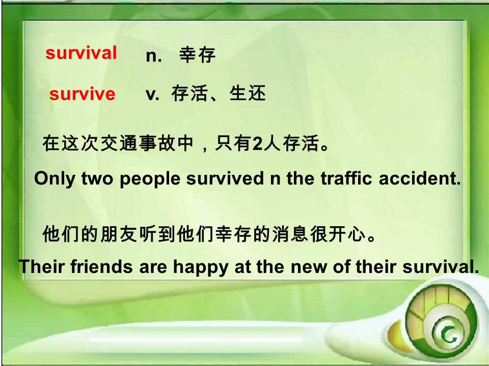 survive n. v. 2 Only two people survived n the traffic accident. Their friends are happy at the new of their survival.