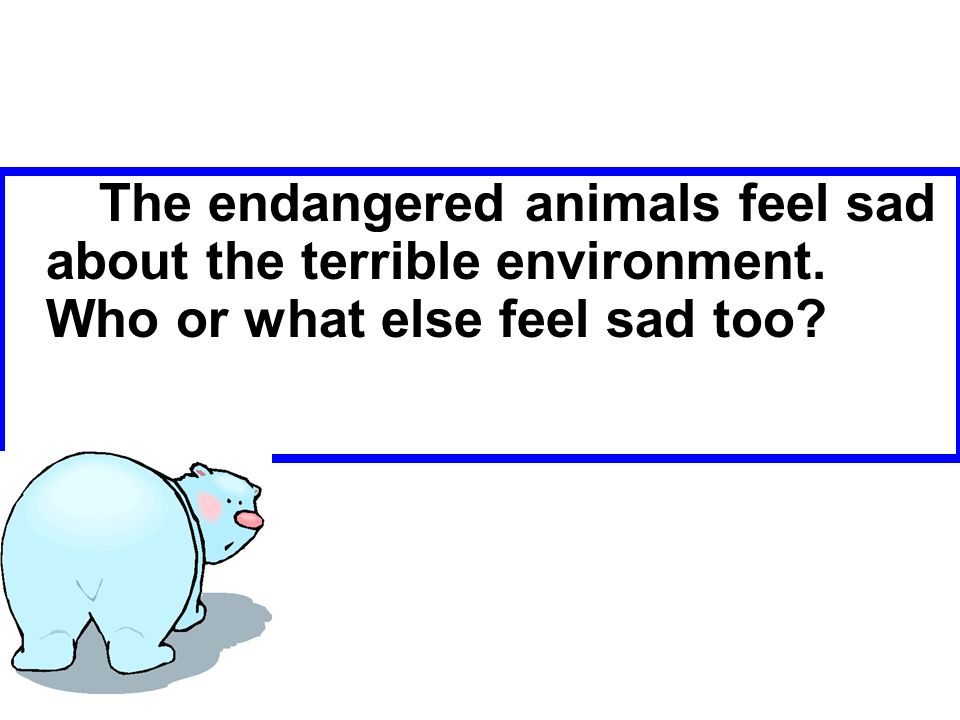 The endangered animals feel sad about the terrible environment. Who or what else feel sad too