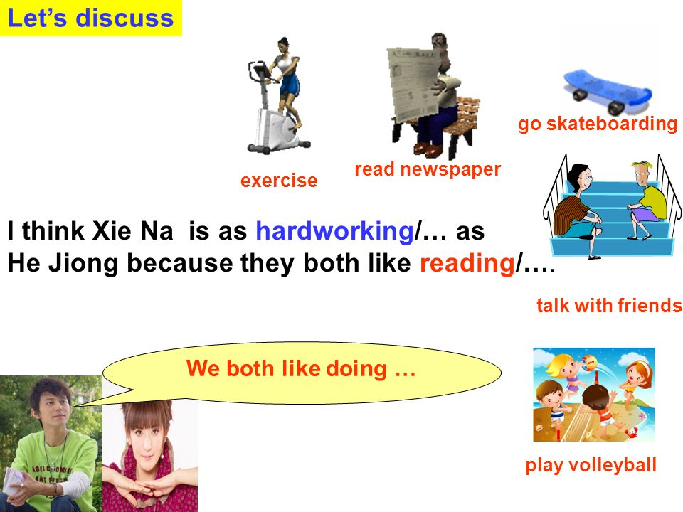 Lets discuss go skateboarding play volleyball talk with friends read newspaper They are both athletic/...because they both like exercising /...