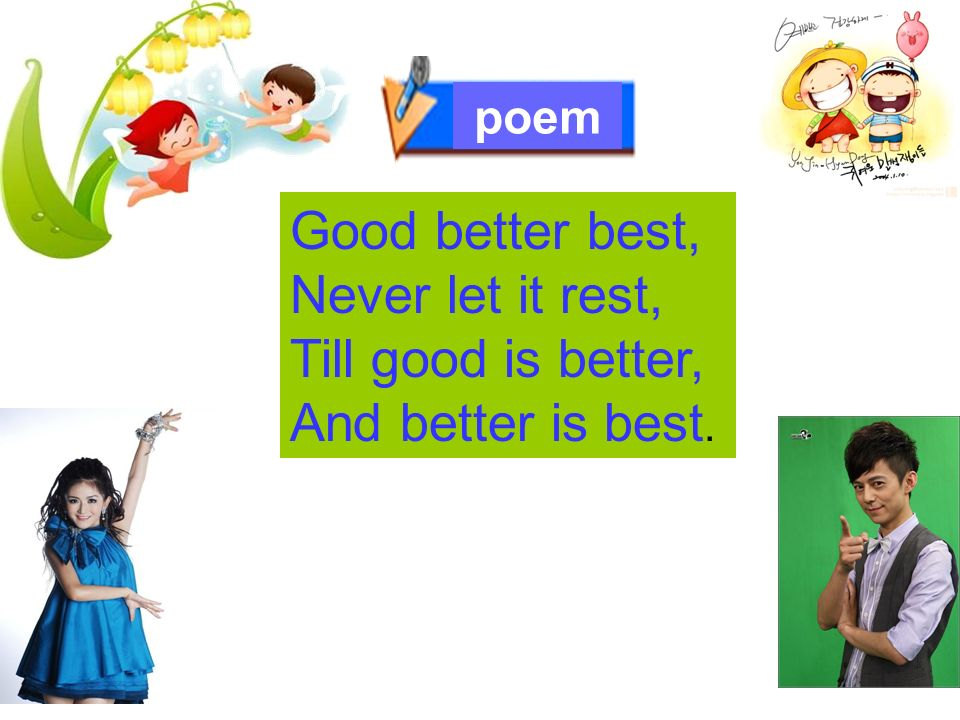 Good better best, Never let it rest, Till good is better, And better is best. poem