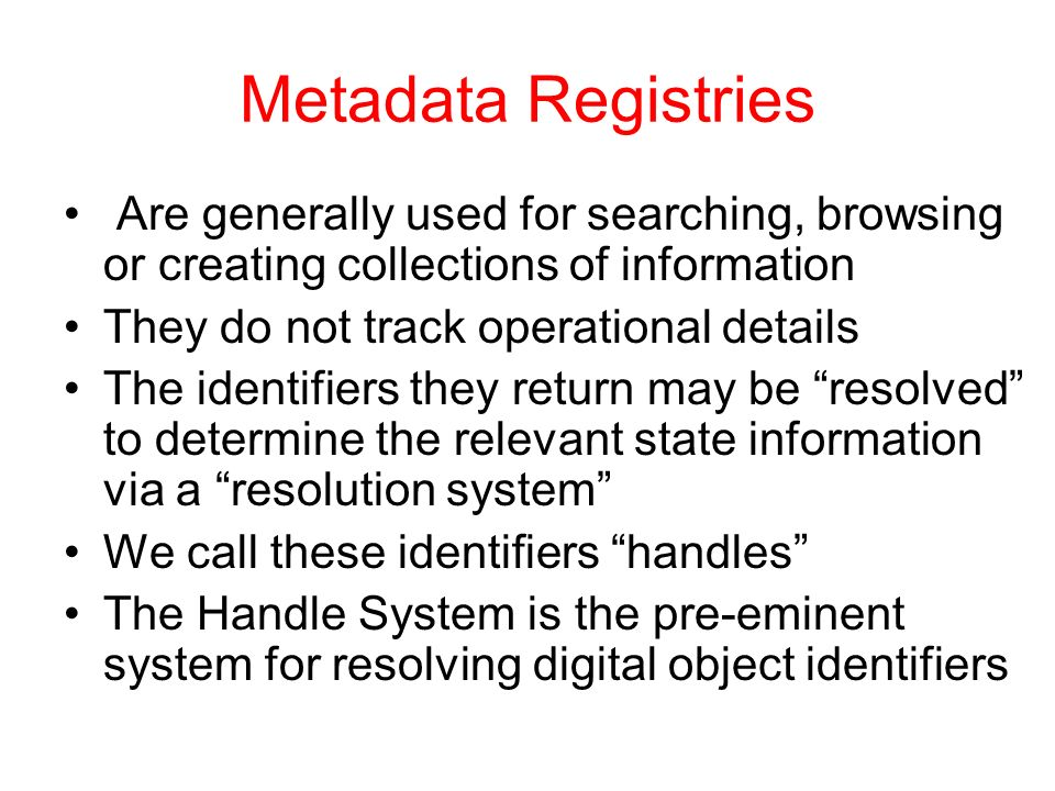 Metadata Registries Are generally used for searching, browsing or creating collections of information They do not track operational details The identifiers they return may be resolved to determine the relevant state information via a resolution system We call these identifiers handles The Handle System is the pre-eminent system for resolving digital object identifiers