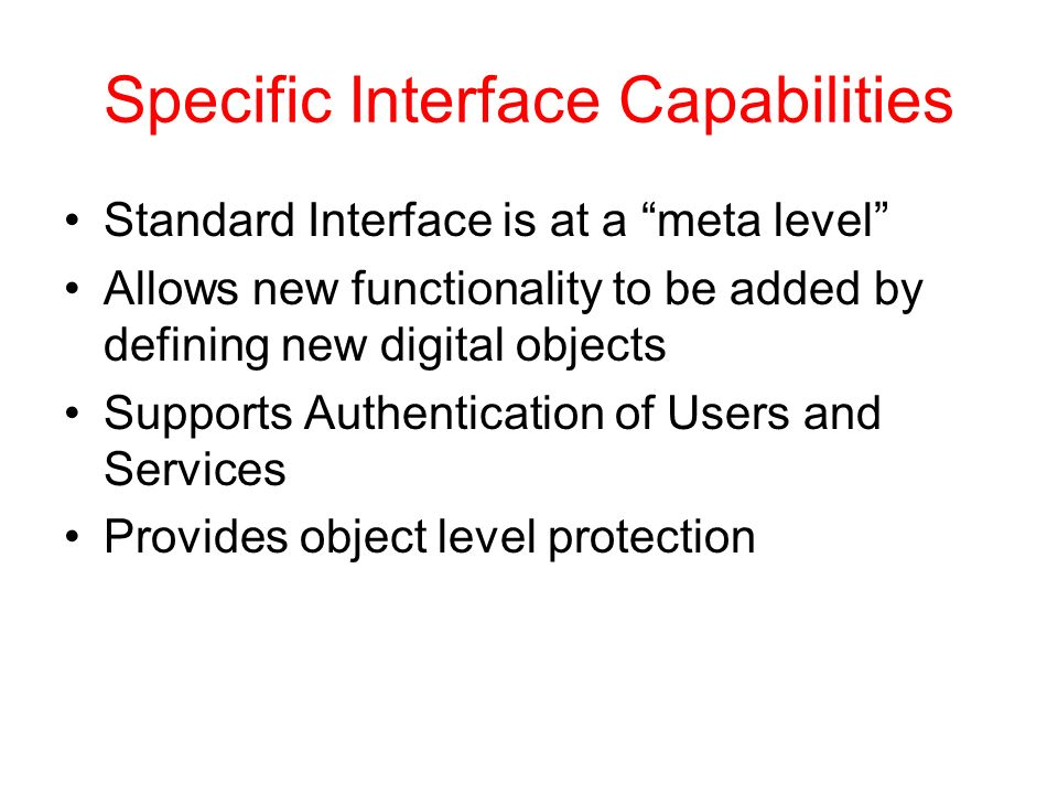 Specific Interface Capabilities Standard Interface is at a meta level Allows new functionality to be added by defining new digital objects Supports Authentication of Users and Services Provides object level protection
