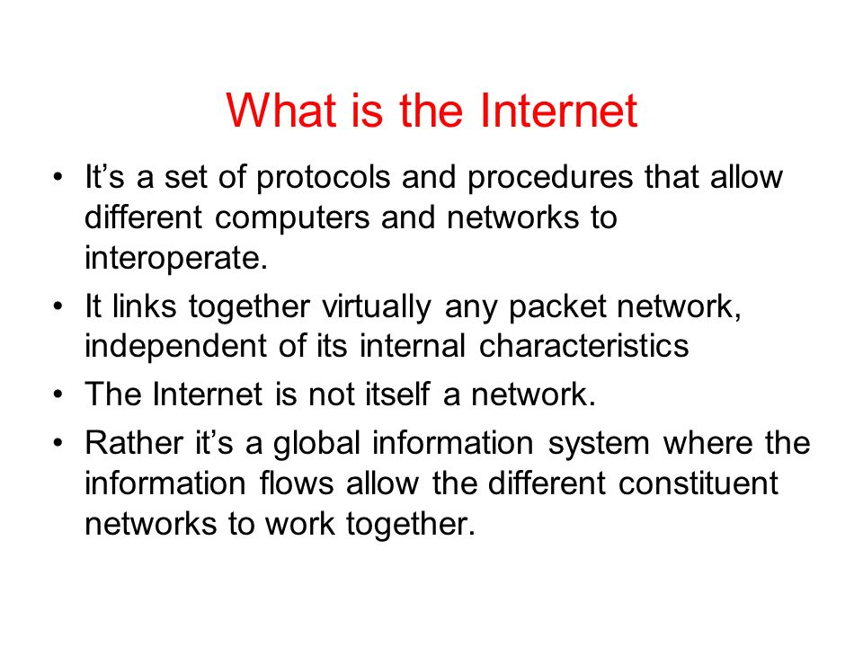 What is the Internet Its a set of protocols and procedures that allow different computers and networks to interoperate.