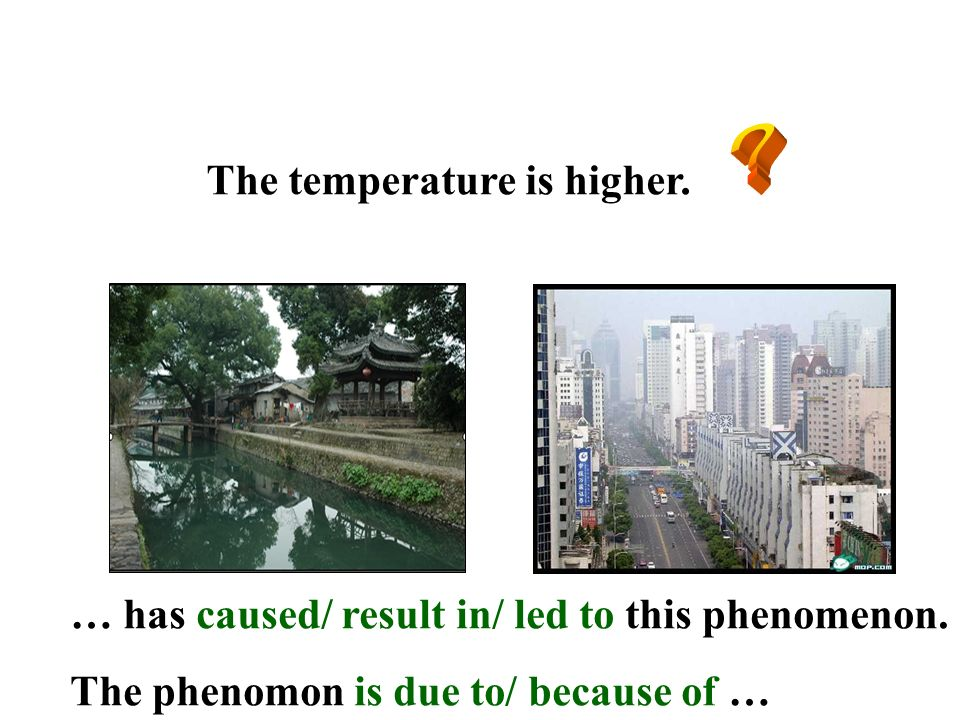 The temperature is higher. … has caused/ result in/ led to this phenomenon. The phenomon is due to/ because of …