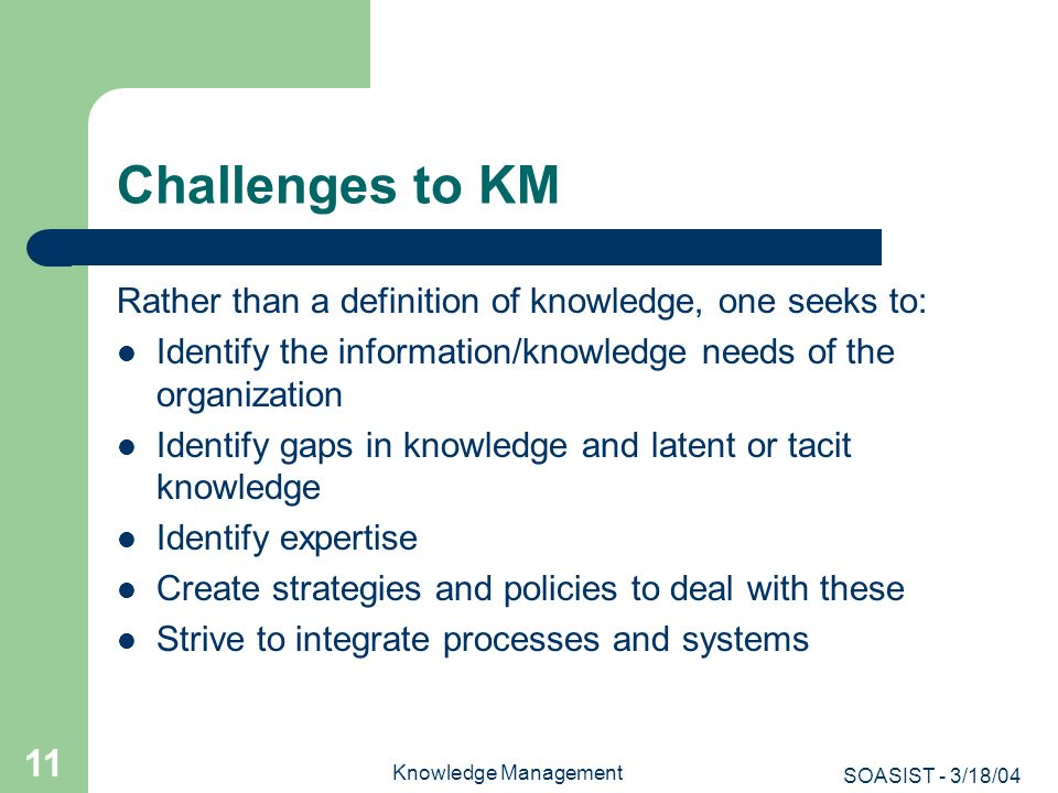 SOASIST - 3/18/04 Knowledge Management 11 Challenges to KM Rather than a definition of knowledge, one seeks to: Identify the information/knowledge nee