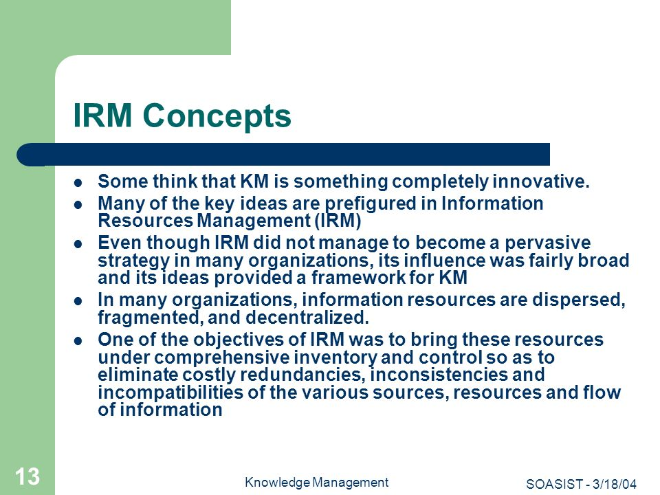 SOASIST - 3/18/04 Knowledge Management 13 IRM Concepts Some think that KM is something completely innovative. Many of the key ideas are prefigured in