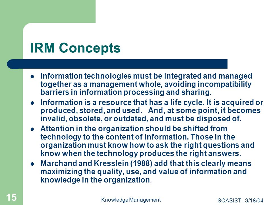 SOASIST - 3/18/04 Knowledge Management 15 IRM Concepts Information technologies must be integrated and managed together as a management whole, avoidin