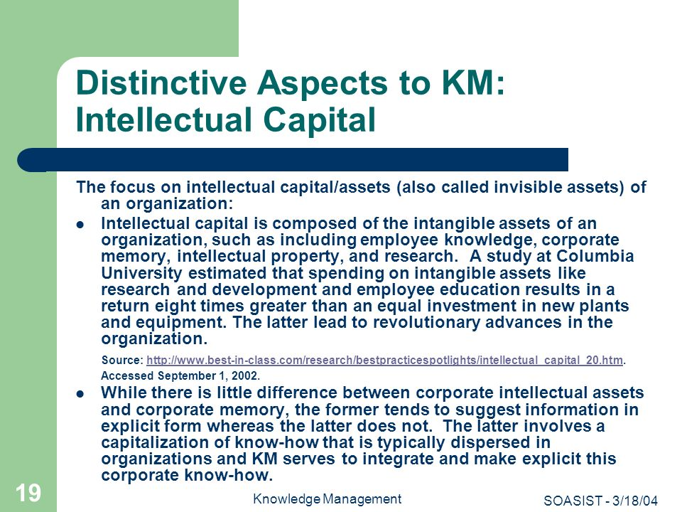 SOASIST - 3/18/04 Knowledge Management 19 Distinctive Aspects to KM: Intellectual Capital The focus on intellectual capital/assets (also called invisi