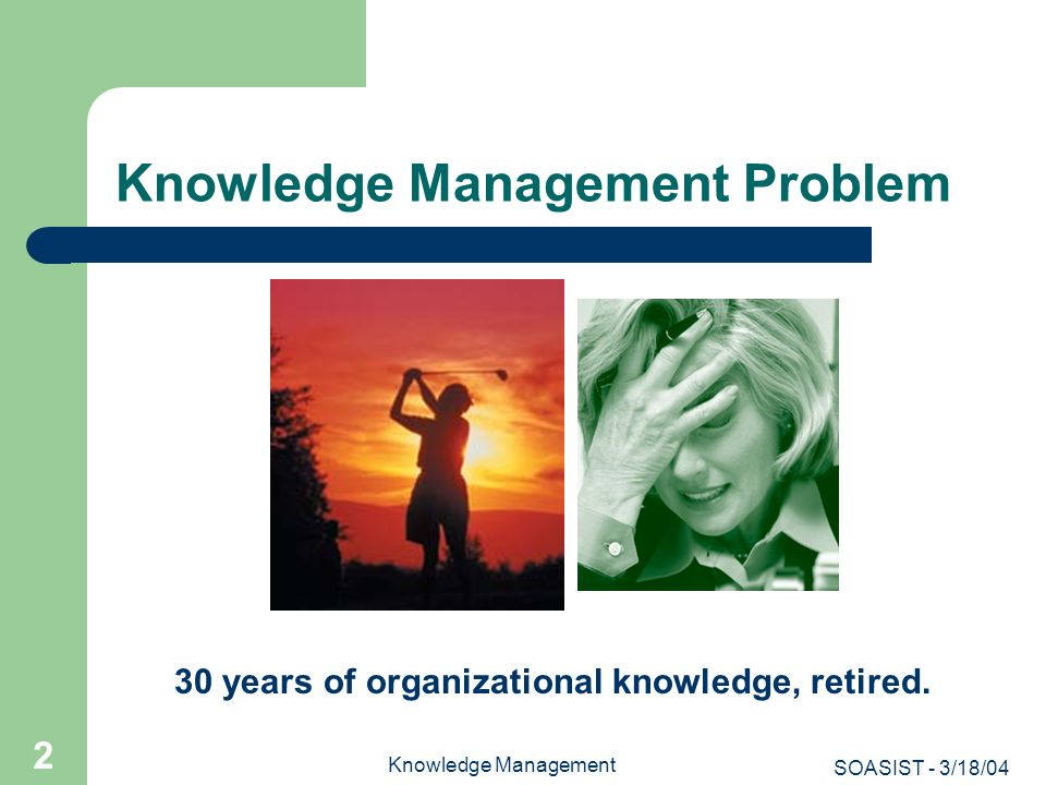 SOASIST - 3/18/04 Knowledge Management 2 Knowledge Management Problem 30 years of organizational knowledge, retired.