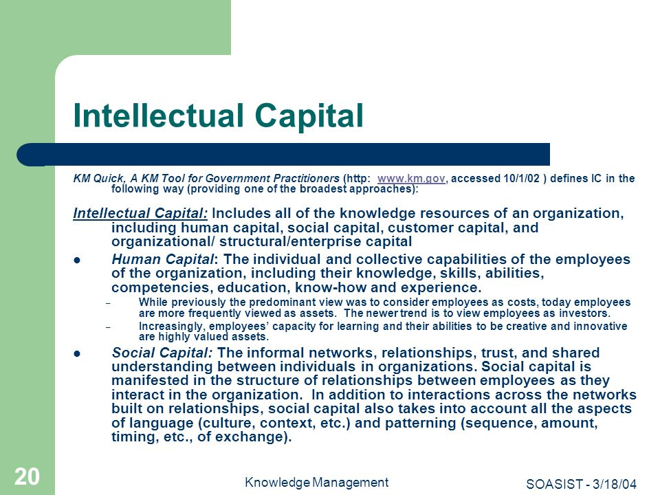 SOASIST - 3/18/04 Knowledge Management 20 Intellectual Capital KM Quick, A KM Tool for Government Practitioners (http: www.km.gov, accessed 10/1/02 )