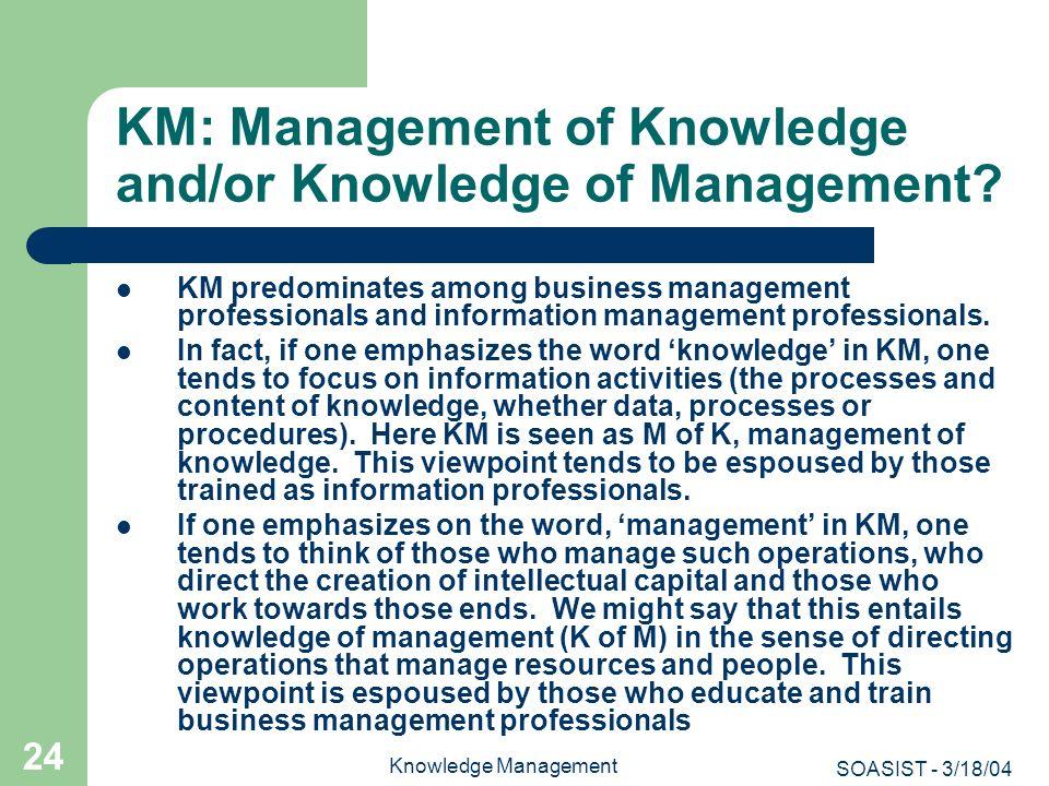 SOASIST - 3/18/04 Knowledge Management 24 KM: Management of Knowledge and/or Knowledge of Management? KM predominates among business management profes
