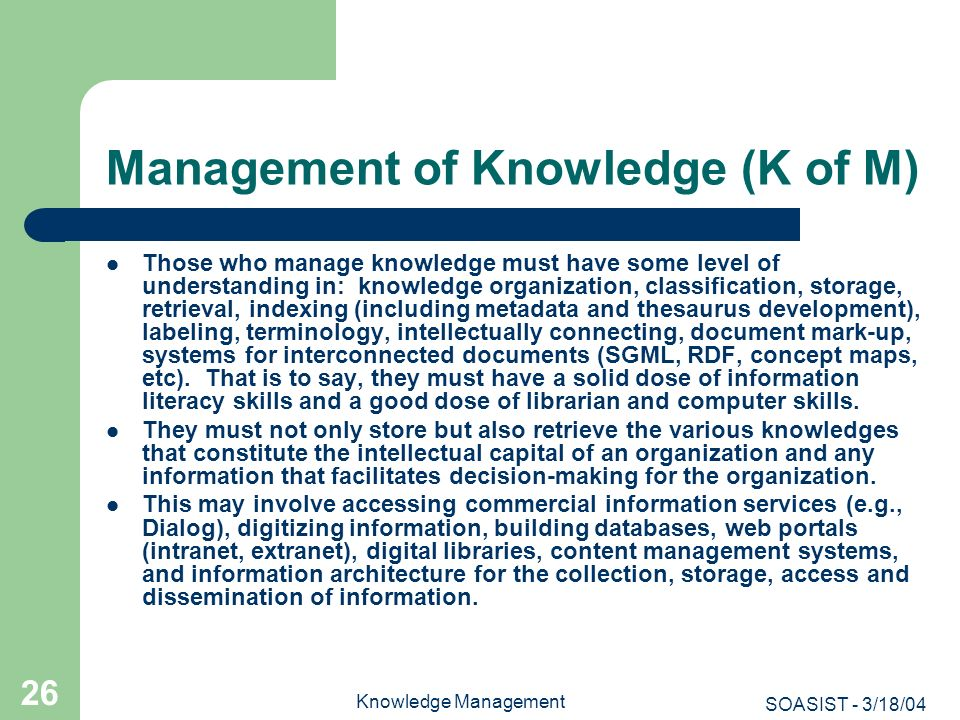 SOASIST - 3/18/04 Knowledge Management 26 Management of Knowledge (K of M) Those who manage knowledge must have some level of understanding in: knowle