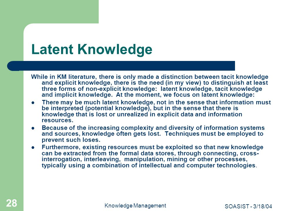 SOASIST - 3/18/04 Knowledge Management 28 Latent Knowledge While in KM literature, there is only made a distinction between tacit knowledge and explic