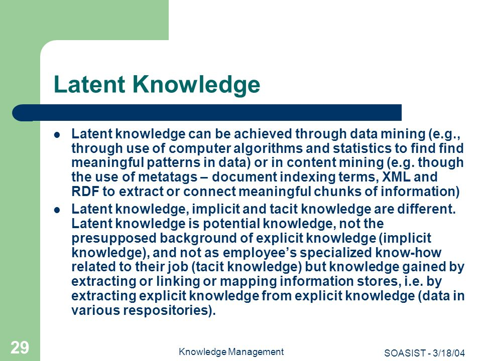 SOASIST - 3/18/04 Knowledge Management 29 Latent Knowledge Latent knowledge can be achieved through data mining (e.g., through use of computer algorit