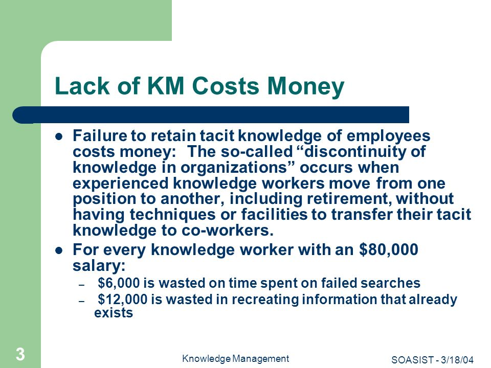 SOASIST - 3/18/04 Knowledge Management 64 Benefits of KM Reduction in loss of intellectual capital when people leave the company Reduction in costs by decreasing the number of times the company must repeatedly solve the same problem Economies of scale in obtaining information from external providers Reduction in redundancy of knowledge-based activities Increase in productivity by making knowledge available more quickly & easily Increase in employee satisfaction by enabling greater personal development and empowerment Strategic competitive advantage in the marketplace [Source: http://facweb.cs.depaul.edu/yele/Course/IS404/Lecture-slides/IS-404- class7-1.ppt, accessed 11/3/03].http://facweb.cs.depaul.edu/yele/Course/IS404/Lecture-slides/IS-404- class7-1.ppt