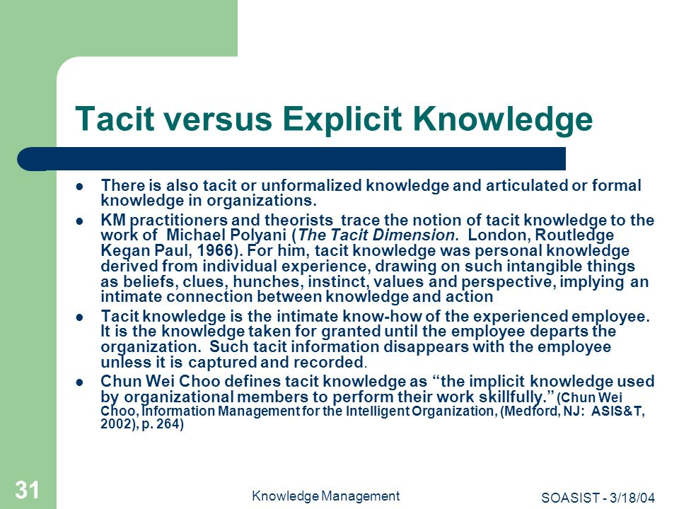 SOASIST - 3/18/04 Knowledge Management 31 Tacit versus Explicit Knowledge There is also tacit or unformalized knowledge and articulated or formal know