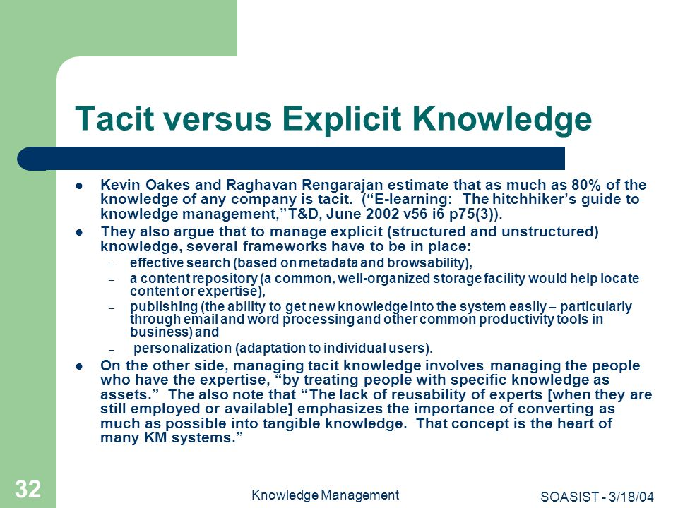 SOASIST - 3/18/04 Knowledge Management 32 Tacit versus Explicit Knowledge Kevin Oakes and Raghavan Rengarajan estimate that as much as 80% of the know