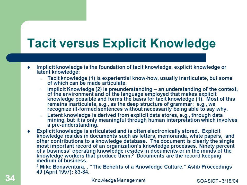 SOASIST - 3/18/04 Knowledge Management 34 Tacit versus Explicit Knowledge Implicit knowledge is the foundation of tacit knowledge, explicit knowledge