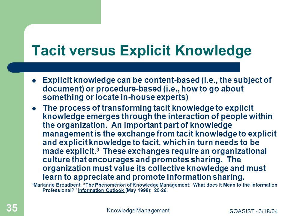 SOASIST - 3/18/04 Knowledge Management 35 Tacit versus Explicit Knowledge Explicit knowledge can be content-based (i.e., the subject of document) or p
