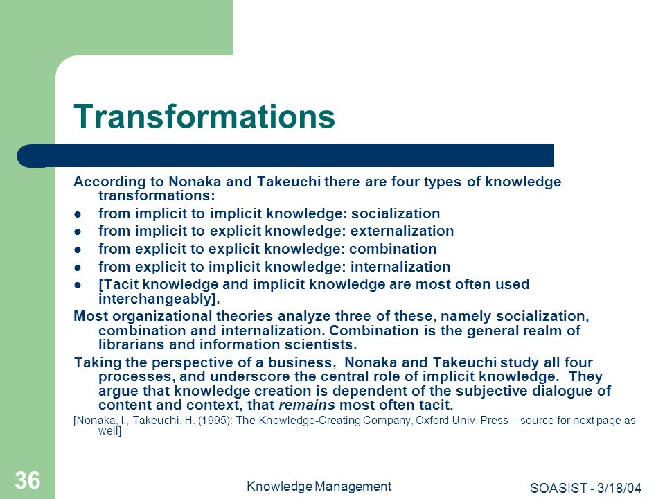 SOASIST - 3/18/04 Knowledge Management 36 Transformations According to Nonaka and Takeuchi there are four types of knowledge transformations: from imp