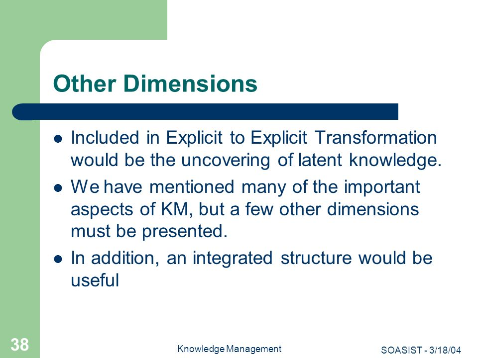 SOASIST - 3/18/04 Knowledge Management 38 Other Dimensions Included in Explicit to Explicit Transformation would be the uncovering of latent knowledge