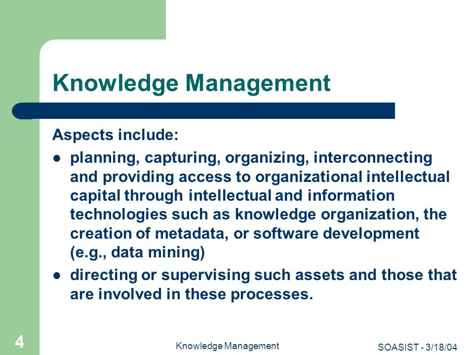 SOASIST - 3/18/04 Knowledge Management 5 Among other things, KM involves: The conversion of the tacit knowledge of organizations into articulated knowledge The capture of knowledge-how, procedural knowledge, in addition to factual knowledge The recovery of knowledge lost in complex and diverse systems The exploitation of environmental knowledge for competitive intelligence The coordination and integration of information systems, activities and environments The Delphi Group defines KM as the leveraging of collective wisdom to increase responsiveness and innovation.