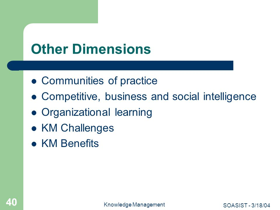 SOASIST - 3/18/04 Knowledge Management 40 Other Dimensions Communities of practice Competitive, business and social intelligence Organizational learni