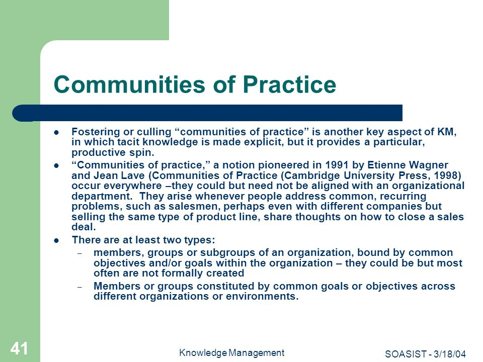 SOASIST - 3/18/04 Knowledge Management 41 Communities of Practice Fostering or culling communities of practice is another key aspect of KM, in which t