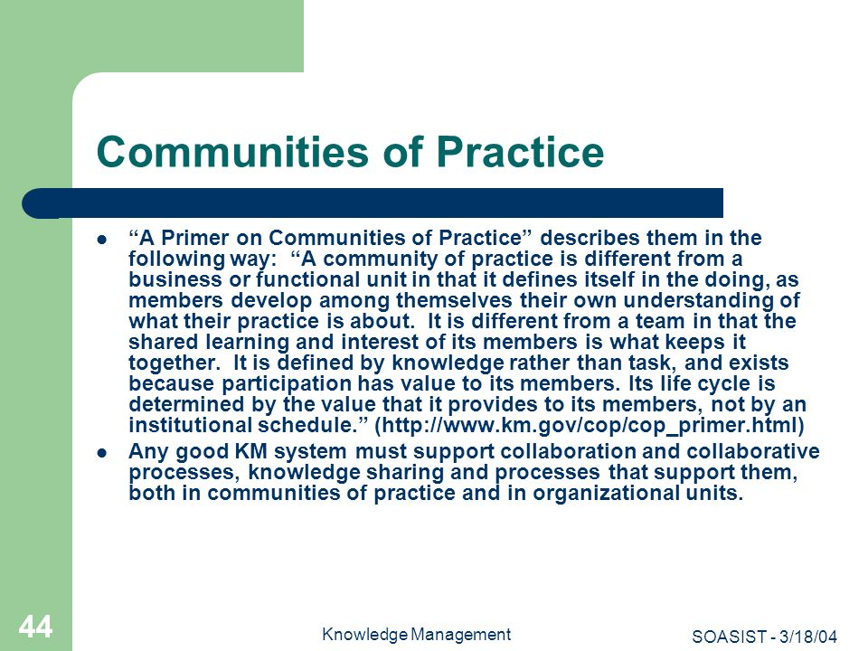 SOASIST - 3/18/04 Knowledge Management 44 Communities of Practice A Primer on Communities of Practice describes them in the following way: A community