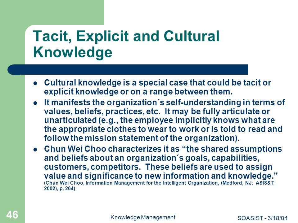 SOASIST - 3/18/04 Knowledge Management 46 Tacit, Explicit and Cultural Knowledge Cultural knowledge is a special case that could be tacit or explicit