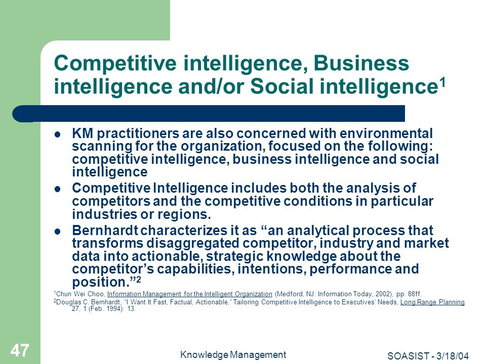 SOASIST - 3/18/04 Knowledge Management 47 Competitive intelligence, Business intelligence and/or Social intelligence 1 KM practitioners are also conce