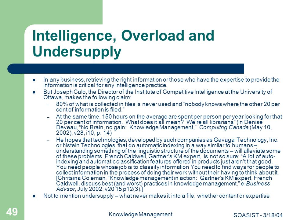 SOASIST - 3/18/04 Knowledge Management 49 Intelligence, Overload and Undersupply In any business, retrieving the right information or those who have t