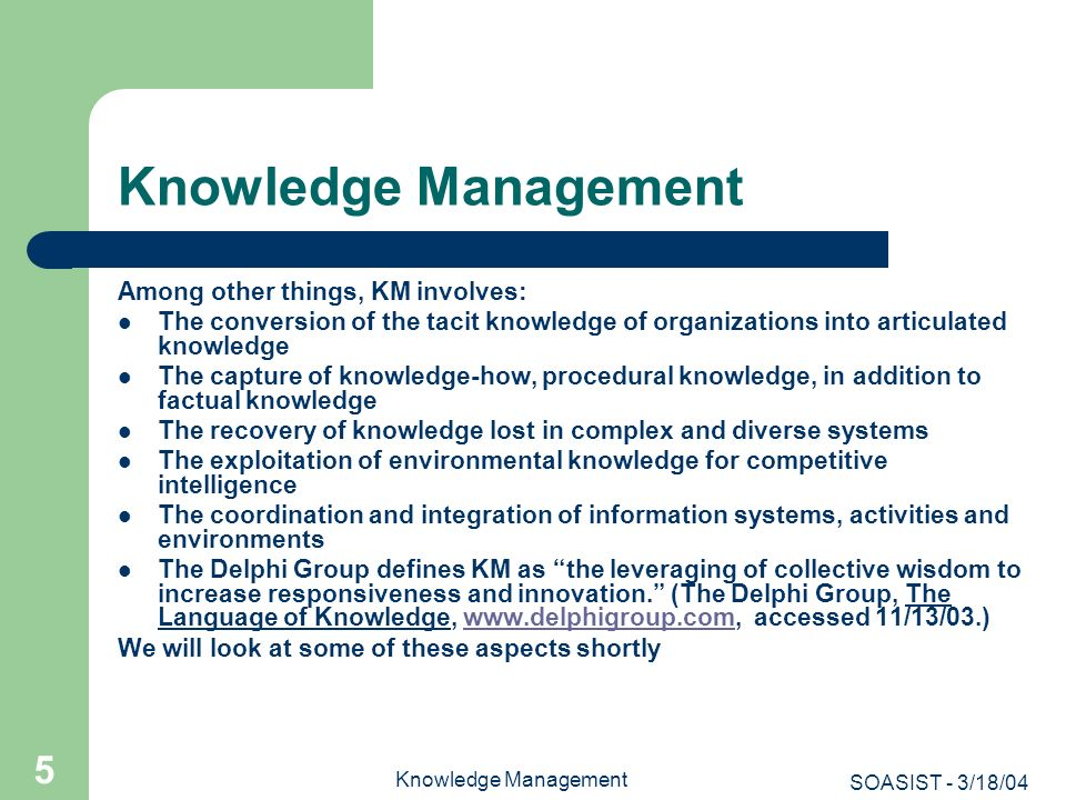 SOASIST - 3/18/04 Knowledge Management 6 Approaches to Knowledge Management There are many approaches to KM -- just a brief look at the web will disclose that several disciplines have laid claims to or appropriated the phrase, Knowledge Management: – Library and Information Science – Schools of Business The former two are the more dominant disciplines, but there are others: – Schools of Public Policy (e.g., George Mason University) – While Schools of Journalism and Mass Communication have yet to create a degree, there is considerable interest in news media organizations for KM options There tends to be a bifurcation in the approach, depending on the college or university: – Knowledge Management –emphasis on the capture and organization of resources – Knowledge Management -- emphasis on management (of people and resources) While the IAKM program is trying to avoid this bifurcation, it is important to discuss these dimensions