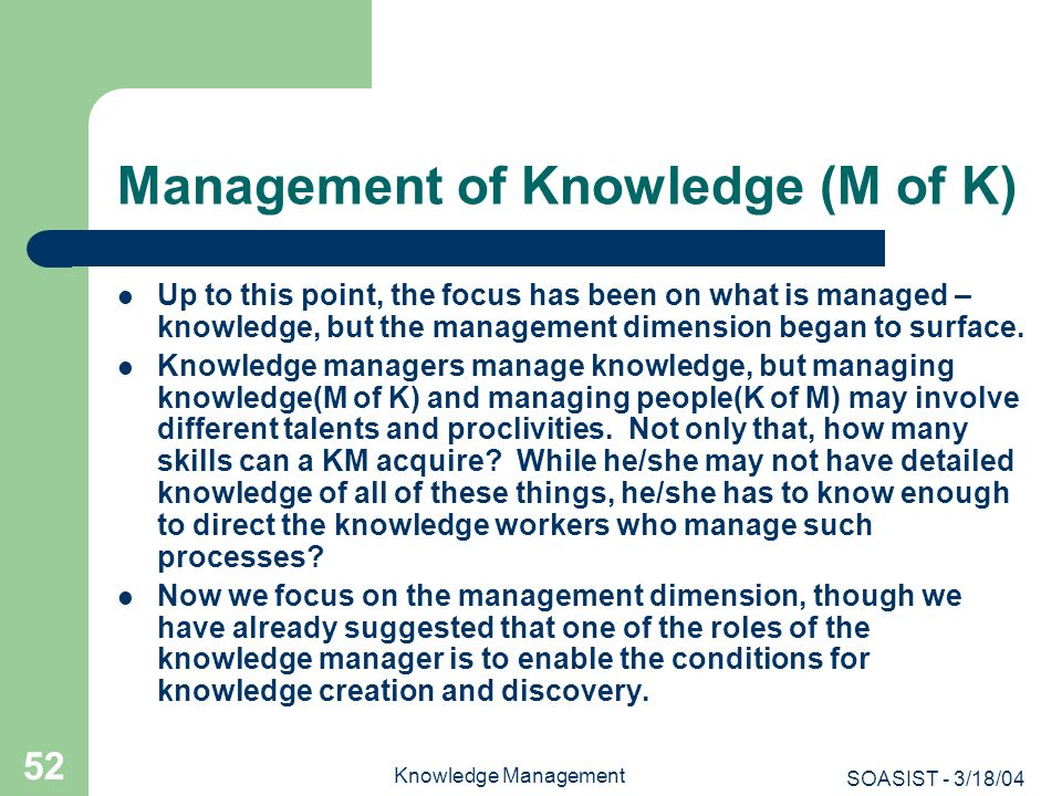 SOASIST - 3/18/04 Knowledge Management 52 Management of Knowledge (M of K) Up to this point, the focus has been on what is managed – knowledge, but th