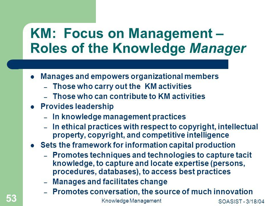 SOASIST - 3/18/04 Knowledge Management 53 KM: Focus on Management – Roles of the Knowledge Manager Manages and empowers organizational members – Those