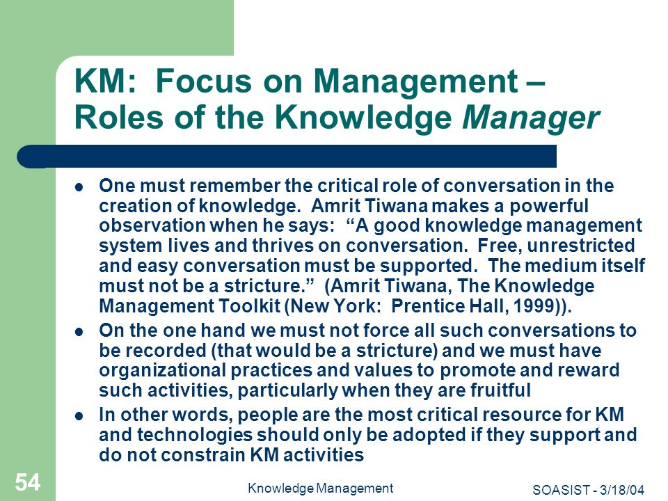 SOASIST - 3/18/04 Knowledge Management 54 KM: Focus on Management – Roles of the Knowledge Manager One must remember the critical role of conversation