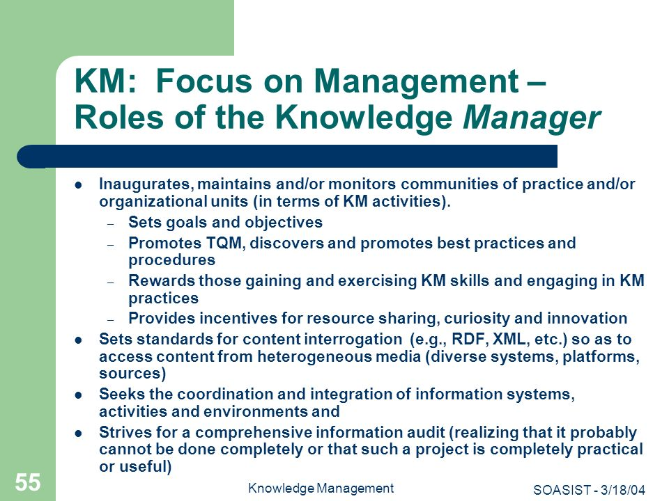 SOASIST - 3/18/04 Knowledge Management 55 KM: Focus on Management – Roles of the Knowledge Manager Inaugurates, maintains and/or monitors communities