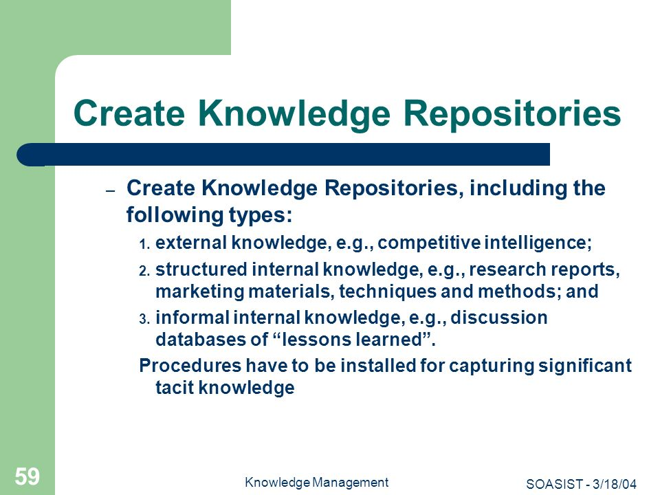 SOASIST - 3/18/04 Knowledge Management 59 Create Knowledge Repositories – Create Knowledge Repositories, including the following types: 1. external kn